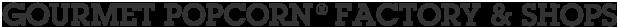 GOURMET POPCORN FACTORY&SHOPS